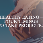 Healthy Eating – Four Timings to Take Probiotics
